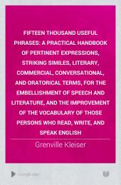 Fifteen Thousand Useful Phrases: A Practical Handbook of Pertinent Expressions, Striking Similes, Literary, Commercial, Conversational, and Oratorical Terms, for the Embellishment of Speech and Literature, and the Improvement of the Vocabulary of Those Persons who Read, Write, and Speak English