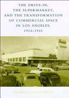 The Drive in  the Supermarket  and the Transformation of Commercial Space in Los Angeles  1914 1941 PDF