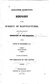 Alexander Hamilton's Report on the Subject of Manufactures: Made in His Capacity of Secretary of the Treasury, on the Fifth of December, 1791. ...