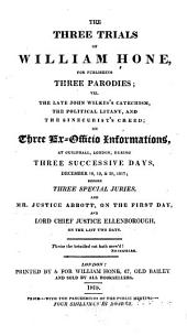 The Three Trials of William Hone: For Publishing Three Parodies; Viz. The Late John Wilkes's Catechism, The Political Litany, and The Sinecurist's Creed; ...