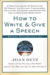 How to Write and Give a Speech: A Practical Guide for Executives, PR People, the Military, Fund-Raisers, Politicians, Educators, and Anyone Who Has to Make Every Word Count, Edition 2