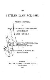The Settled Land Act, 1882: With Notes and Forms and Precedents Adapted for Use Under the Act, and Rules