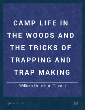 Camp Life in the Woods and the Tricks of Trapping and Trap Making PDF