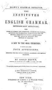 The Institutes of English Grammar: Methodically Arranged, with Forms for Parsing and Correcting, Examples for Parsing, Questions for Examination, False Syntax for Correction, Exercises for Writing, Observations for the Advanced Student, Five Methods of Analysis, and a Key to the Oral Exercises : to which are Added Four Appendixes : Designed for the Use of Schools, Academies, and Private Learners