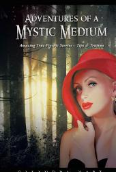 Adventures of a Mystic Medium: Amazing True Psychic Stories – Tips & Truisms