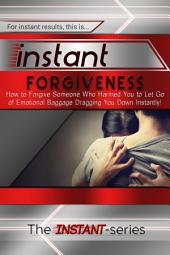 Instant Forgiveness: How to Forgive Someone Who Harmed You to Let Go of Emotional Baggage Dragging You Down Instantly!