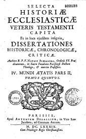 Selecta historiae ecclesiasticae capita, et in loca ejusdem insignia dissertationes historicae, chronologicae, criticae, dogmaticae, autore R.P.F. Natalis Alexander,...