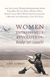 Women Entrepreneur Revolution: Ready! Set! Launch!: 100+ Successful Women Entrepreneurs Share Their Best Tips on What Works, What Doesn't (And Why) When You're Launching a Business and Designing a Life You Love