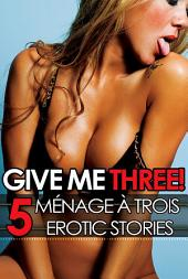 Give Me Three!: 5 FFM Ménage à Trois Erotica Stories