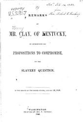 Remarks of Mr. Clay, of Kentucky, on Introducing His Propositions to Compromise, on the Slavery Question: In the Senate of the United States, January 29, 1850