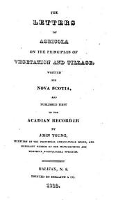 The Letters of Agricola on the Principles of Vegetation and Tillage: Written for Nova Scotia, and Published First in the Acadian Recorder