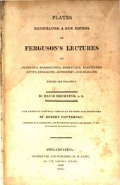 Ferguson's Lectures on Select Subjects in Mechanics, Hydrostatics, Hydraulics, Pneumatics, Optics, Geography, Astronomy and Dialling: A New Edition Corrected and Enlarged, with Notes and an Appendix Adapted to the Present State of the Arts and Sciences. Atlas
