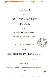 Heads of Mr. Francis's Speech, in the House of Commons, on the 7th of May, 1793, on Mr. Grey's Motion for a Reform in Parliament: Volume 8