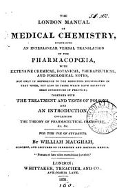 The London manual of medical chemistry, comprising an interlinear verbal tr. of the Pharmacopœia, with notes, an intr. &c. By W. Maugham