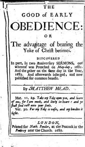 The Good of Early Obedience: Or, The Advantage of Bearing the Yoke of Christ Betimes, Discovered in Part in Two Anniversary Sermons, One Whereof was Preached on May-day, 1681, and the Other on the Same Day in the Year 1682, and Afterwards Inlarged and Now Published for Common Benefit