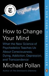How to Change Your Mind:What the New Science of Psychedelics Teaches Us About Consciousness, Dying, Addiction, Depression, and Transcendence