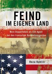 Feind im eigenen Land: Mein Doppelleben als CIA-Agent bei den Iranischen Revolutionsgarden