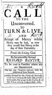A Call to the Unconverted: To Turn&live, and Accept of Mercy While Mercy May be Had, as Ever They Would Find Mercy in the Day of Their Extremity. From the Living God. By His Unworthy Servant Richard Baxter. To be Read in Families where Any are Unconverted