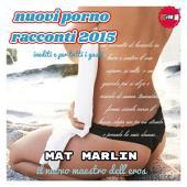 Nuovi Porno Racconti 2015 inediti e per tutti i gusti (ebook porn) Mat Marlin