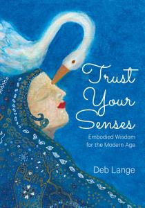 Trust Your Senses  Embodied Wisdom for the Modern Age PDF