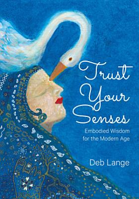 Trust Your Senses  Embodied Wisdom for the Modern Age
