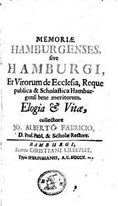Memoriae Hamburgenses, sive, Hamburgi et virorum de ecclesia, reque publica & scholastica Hamburgensi bene meritorum: elogia & vitae, Volume 1