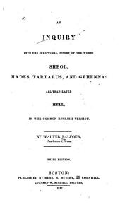 An Inquiry Into the Scriptural Import of the Words Sheol, Hades, Tartarus, and Gehenna: All Translated Hell, in the Common English Version