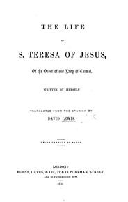 The Life of St  Teresa of Jesus     Written by Herself  Translated from the Spanish by D  Lewis PDF