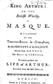 King Arthur: or, The British worthy. A masque. As it is performed at the Theatre-Royal in Crow-Street ... Altered from Dryden ... To which is perfixed [sic], the life of Arthur: extracted from the best historians