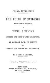 Trial Evidence: The Rules of Evidence Applicable on the Trial of Civil Actions (including Both Causes of Action and Defenses) at Common Law, in Equity and Under the Codes of Procedure