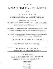 A New Anatomy of Plants, Or, A Series of Experiments, and Observations, Tending to Explain the Internal Structure, and the Life of Plants; Their Growth, and Propagation