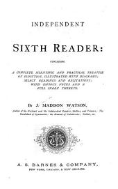 Independent Sixth Reader; Containing a Complete Scientific and Practical Treatise on Elocution, Select Readings and Recitations