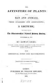 The Affinities of Plants with Man and Animals: Their Analogies and Associations; a Lecture Delivered Before the Worcestershire Natural History Society, November 26, 1833 ... With Additional Notes and Illustrations ..