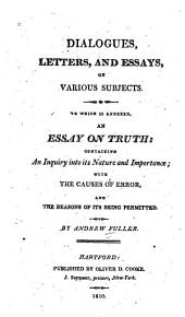Dialogues, Letters and Essays on Various Subjects: To which is Annexed, an Essay on Truth: Containing an Inquiry Into Its Nature and Importance; with the Causes of Error, and Reasons of Its Being Permitted