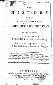 The History of ... Lord George Gordon. To which is Added, Several of His Speeches in Parliament; and His Most Remarkable Letters to the Eighty-Five Societies in Glasgow