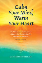 Calm Your Mind, Warm Your Heart: Real Voices and Techniques to Support You Through the Ups and Downs of Cancer, 2e