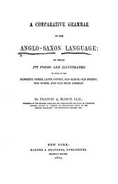 A Comparative Grammar of the Anglo-Saxon Language: In which Its Forms are Illustrated by Those of the Sanskrit, Greek, Latin, Gothic, Old Saxon, Old Friesic, Old Norse, and Old High-German, by Francis A. March
