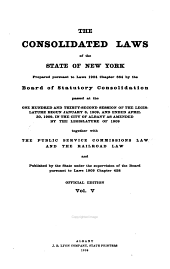 The Consolidated Laws of the State of New York: Prepared Pursuant to Laws 1904, Chapter 664, by the Board of Statutory Consolidation, Passed at the One Hundred and Thirty-second Session of the Legislature Begun January 6, 1909, and Ended April 30, 1909, in the City of Albany as Amended by the Legislature of 1909, Together with the Public Service Commissions Law and the Railroad Law, and Published by the State Under the Supervision of the Board Pursuan to Laws 1909, Volume 5
