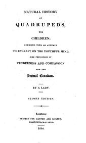Natural History of Quadrupeds, for Children: Combined with an Attempt to Engraft on the Youthful Mind the Principles of Tenderness and Compassion for the Animal Creation
