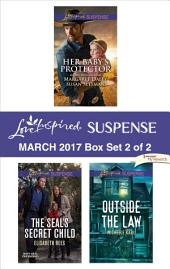 Harlequin Love Inspired Suspense March 2017 - Box Set 2 of 2: Her Baby's Protector\The SEAL's Secret Child\Outside the Law