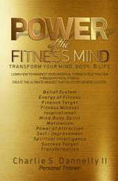 POWER of the FITNESS MIND: Transform your body and your life. Learn how to hack in and manifest your universal strength & attraction through physical fitness. Create the ultimate mindset that helps you achieve success.