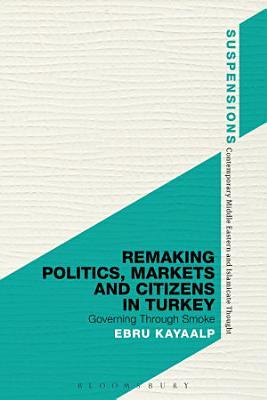 Remaking Politics  Markets  and Citizens in Turkey PDF