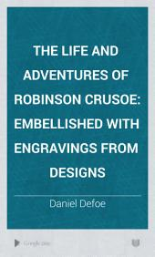 The Life and Adventures of Robinson Crusoe: Embellished with Engravings from Designs, Volume 1