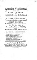 America Vindicated from the High Charge of Ingratitude and Rebellion  with a plan of legislation  proposed to the consideration of both Houses     for a just constitutional union  between Great Britain and her colonies  By a Friend to both Countries PDF