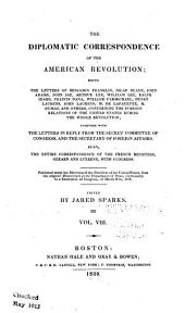 The Diplomatic Correspondence of the American Revolution: Being the Letters of Benjamin Franklin, Silas Deane, John Adams, John Jay, Arthur Lee, William Lee, Ralph Izard, Francis Dana, William Carmichael, Henry Laurens, John Laurens, M. de Lafayette, M. Dumas, and Others, Concerning the Foreigh Relations of the United States During the Whole Revolution; Together with the Letters in Reply from the Secret Committee of Congress, and the Secretary of Foreign Affairs. Also, the Entire Correspondence of the French Ministers, Gerrard and Luzerne, with Congress. Published Under the Direction of the President of the United States, from the Original Manuscripts in the Department of State, Conformably to a Resolution of Congress, of March 27th, 1818, Volume 8