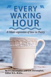 Every Waking Hour: A Man'S Expression of Love in Poetry