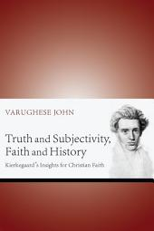Truth and Subjectivity, Faith and History: Kierkegaard's Insights for Christian Faith