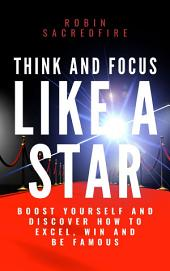 Think and Focus Like a Star: Boost Yourself and Discover How to Excel, Win and Be Famous