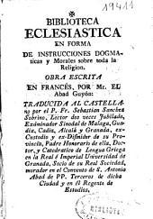 Biblioteca Eclesiástica en forma de instrucciones dogmaticas y morales sobre toda la Religion