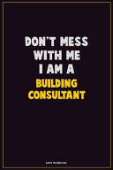 Don't Mess With Me, I Am A Building Consultant